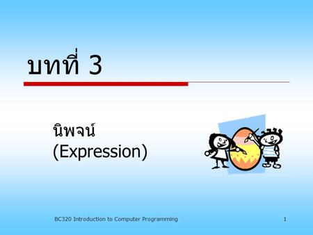 BC320 Introduction to Computer Programming1 บทที่ 3 นิพจน์ (Expression)