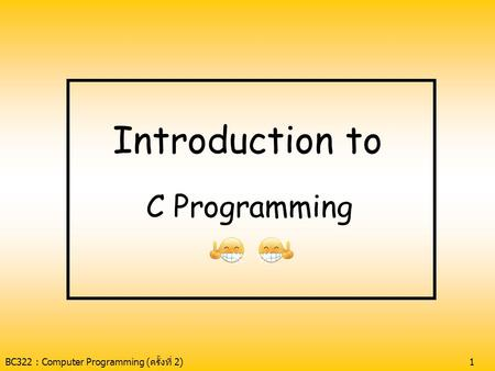 BC322 : Computer Programming (ครั้งที่ 2)1 Introduction to C Programming.