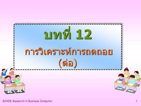BC428: Research in Business Computer1 บทที่ 12 การวิเคราะห์การถดถอย (ต่อ)