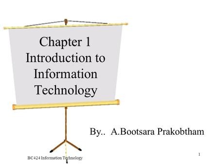 BC424 Information Technology 1 Chapter 1 Chapter 1 Introduction to Information Technology By.. A.Bootsara Prakobtham.
