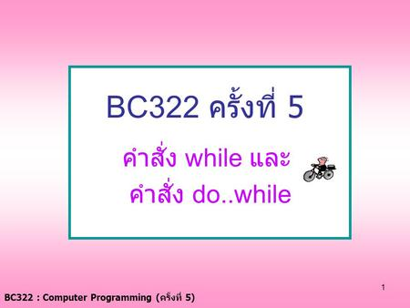BC322 : Computer Programming ( ครั้งที่ 5) 1 BC322 ครั้งที่ 5 คำสั่ง while และ คำสั่ง do..while.