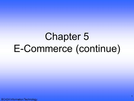BC424 Information Technology 1 Chapter 5 E-Commerce (continue)