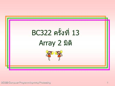 BC322 ครั้งที่ 13 Array 2 มิติ BC322 Computer Programming-Array Processing.