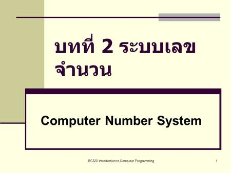 BC320 Introduction to Computer Programming1 บทที่ 2 ระบบเลข จำนวน Computer Number System.