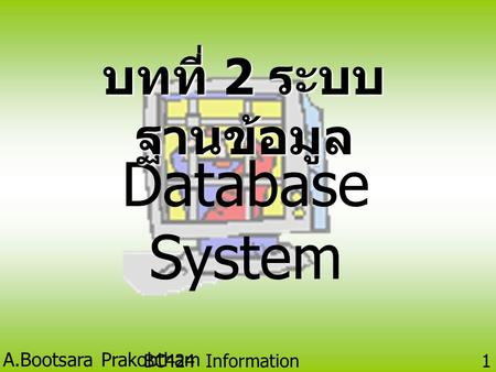 A.Bootsara Prakobtham BC424 Information Technology 1 Database System บทที่ 2 ระบบ ฐานข้อมูล.