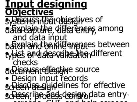 1 Input designing Objectives • Discuss the objectives of systems input design • Explain the differences among data capture, data entry, and data input.