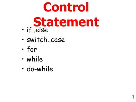 1 Control Statement •if..else •switch..case •for •while •do-while.