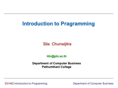 231402 Introduction to Programming Introduction to Pragramming Sila Chunwijitra Department of Computer Business Pathumthani College Department.