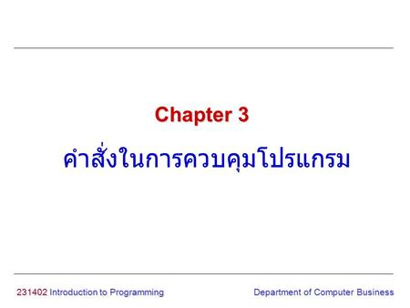 231402 Introduction to Programming คำสั่งในการควบคุมโปรแกรม Chapter 3 Department of Computer Business.