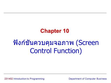 231402 Introduction to Programming ฟังก์ชันควบคุมจอภาพ (Screen Control Function) Chapter 10 Department of Computer Business.