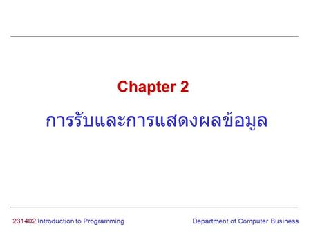 231402 Introduction to Programming การรับและการแสดงผลข้อมูล Chapter 2 Department of Computer Business.