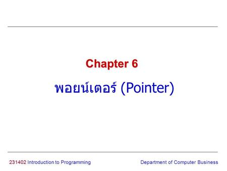 231402 Introduction to Programming พอยน์เตอร์ (Pointer) Chapter 6 Department of Computer Business.