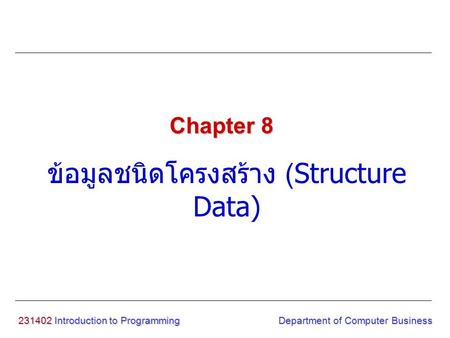 231402 Introduction to Programming ข้อมูลชนิดโครงสร้าง (Structure Data) Chapter 8 Department of Computer Business.