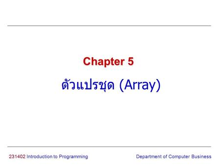 231402 Introduction to Programming ตัวแปรชุด (Array) Chapter 5 Department of Computer Business.