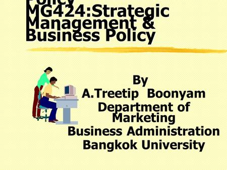 MGX424: Business Policy MG424:Strategic Management & Business Policy By A.Treetip Boonyam Department of Marketing Business Administration Bangkok University.