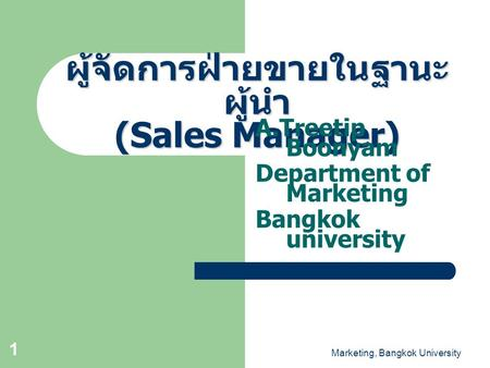 Marketing, Bangkok University 1 ผู้จัดการฝ่ายขายในฐานะ ผู้นำ (Sales Manager) A.Treetip Boonyam Department of Marketing Bangkok university.