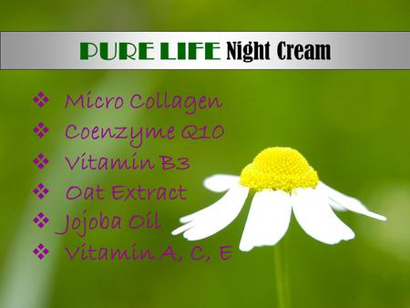  Micro Collagen  Coenzyme Q10  Vitamin B3  Oat Extract  Jojoba Oil  Vitamin A, C, E PURE LIFE Night Cream.