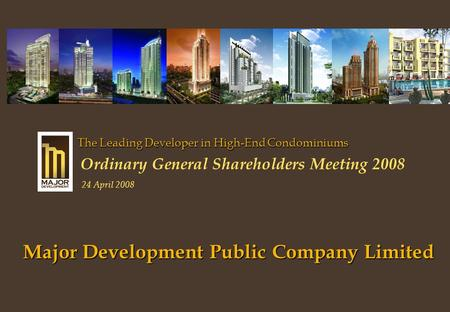 Major Development Public Company Limited The Leading Developer in High-End Condominiums Ordinary General Shareholders Meeting 2008 24 April 2008.