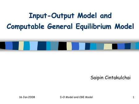 16 Jan 2008I-O Model and CGE Model1 Input-Output Model and Computable General Equilibrium Model Saipin Cintakulchai.