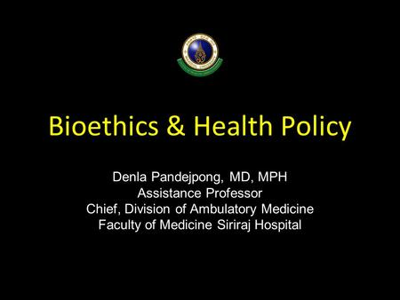 Bioethics & Health Policy Denla Pandejpong, MD, MPH Assistance Professor Chief, Division of Ambulatory Medicine Faculty of Medicine Siriraj Hospital.