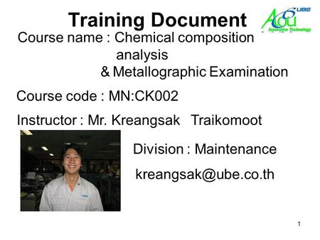 1 Training Document Course code : MN:CK002 Instructor : Mr. Kreangsak Traikomoot Course name : Chemical composition analysis analysis and Metallogr Metallograph&