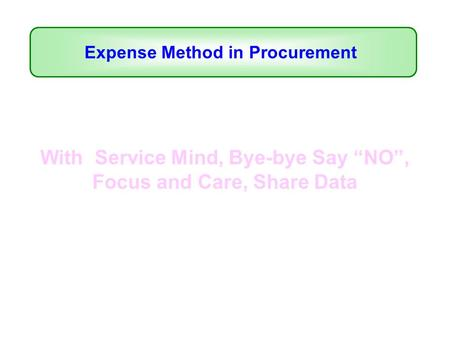 "With Service Mind, Bye-bye Say ""NO"", Focus and Care, Share Data Expense Method in Procurement."