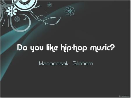 Do you like hip-hop music? Manoonsak Glinhom. Simple present tense โครงสร้าง Subject + V1 Example: I go to school. She walks to the market. They smile.