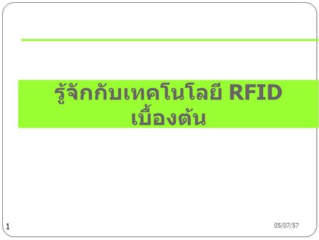 05/07/57 1 รู้จักกับเทคโนโลยี RFID เบื้องต้น 05/07/57 What's RFID ?  RFID – Radio Frequency Identification:  The use of radio communications to identify.