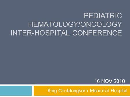 PEDIATRIC HEMATOLOGY/ONCOLOGY INTER-HOSPITAL CONFERENCE King Chulalongkorn Memorial Hospital 16 NOV 2010.