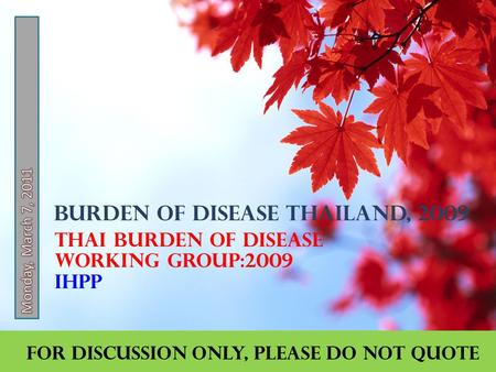 Burden of Disease Thailand, 2009 Thai Burden of Disease Working Group:2009 IHPP For discussion only, please do not quote.