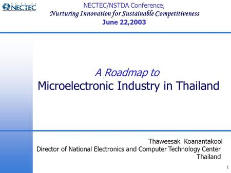 1 A Roadmap to Microelectronic Industry in Thailand Thaweesak Koanantakool Director of National Electronics and Computer Technology Center Thailand NECTEC/NSTDA.