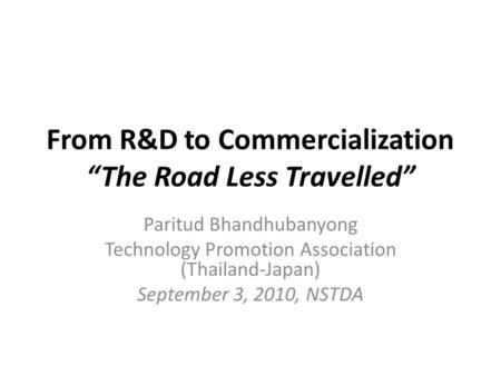 "From R&D to Commercialization ""The Road Less Travelled"" Paritud Bhandhubanyong Technology Promotion Association (Thailand-Japan) September 3, 2010, NSTDA."