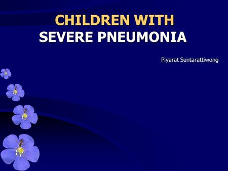 CHILDREN WITH SEVERE PNEUMONIA CHILDREN WITH SEVERE PNEUMONIA Piyarat Suntarattiwong.