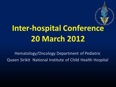 Inter-hospital Conference 20 March 2012 Hematology/Oncology Department of Pediatric Queen Sirikit National Institute of Child Health Hospital.