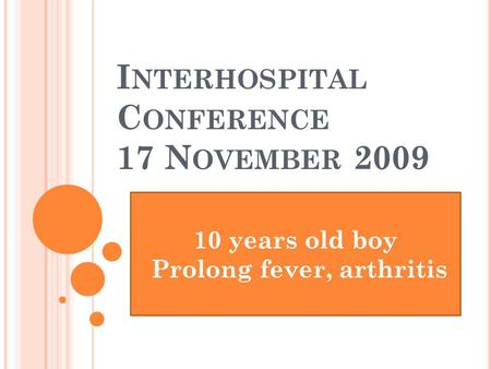 I NTERHOSPITAL C ONFERENCE 17 N OVEMBER 2009 10 years old boy Prolong fever, arthritis.