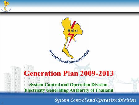 Generation Plan 2009-2013 System Control and Operation Division Electricity Generating Authority of Thailand 1.