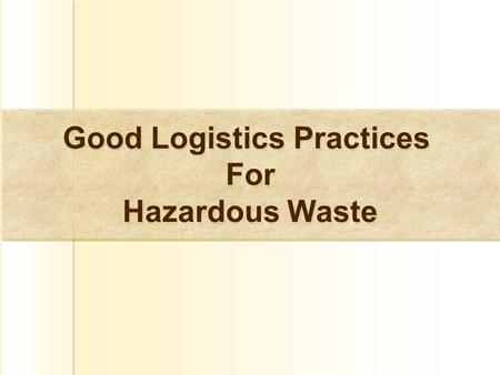 Good Logistics Practices For Hazardous Waste Good Logistics Practices For Hazardous Waste.