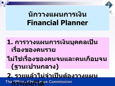 The Office of Insurance Commission The Office of Insurance Commission นักวางแผนการเงิน Financial Planner 1. การวางแผนการเงินบุคคลเป็น เรื่องของคนรวย ไม่ใช่เรื่องของคนจนและคนเกือบจน.