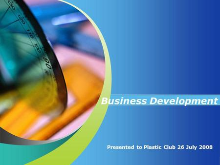 Presented to Plastic Club 26 July 2008 Business Development.