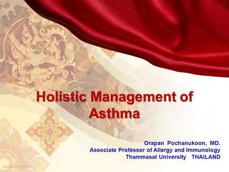 Holistic Management of Asthma Orapan Pochanukoon, MD. Associate Professor of Allergy and Immunology Thammasat University THAILAND.