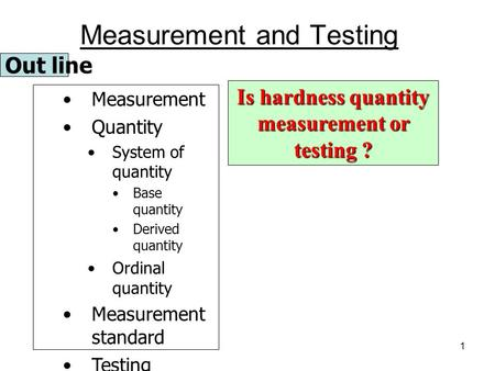 1 Out line Measurement Quantity System of quantity Base quantity Derived quantity Ordinal quantity Measurement standard Testing Traceability Is hardness.