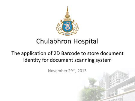 Chulabhron Hospital The application of 2D Barcode to store document identity for document scanning system November 29 th, 2013.