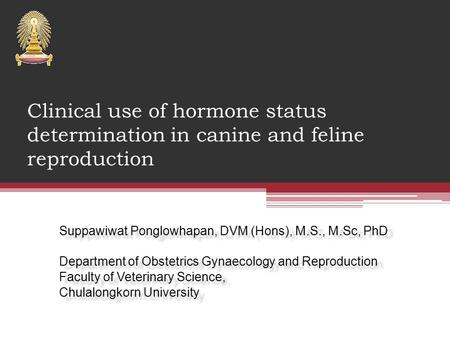 Clinical use of hormone status determination in canine and feline reproduction Suppawiwat Ponglowhapan, DVM (Hons), M.S., M.Sc, PhD Department of Obstetrics.