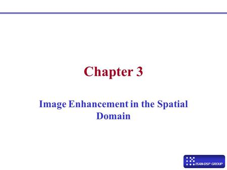ISAN-DSP GROUP Chapter 3 Image Enhancement in the Spatial Domain.
