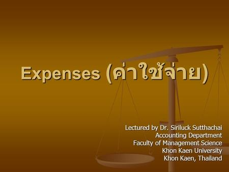 Expenses ( ค่าใช้จ่าย ) Lectured by Dr. Siriluck Sutthachai Accounting Department Faculty of Management Science Khon Kaen University Khon Kaen, Thailand.