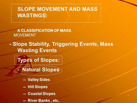 1 SLOPE MOVEMENT AND MASS WASTINGS: A CLASSIFICATION OF MASS MOVEMENT - Slope Stability, Triggering Events, Mass Wasting Events Types of Slopes: - Natural.