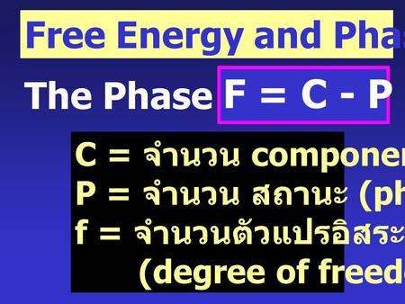 Free Energy and Phase Equilibria The Phase Rule F = C - P + 2 C = จำนวน components P = จำนวน สถานะ (phase) f = จำนวนตัวแปรอิสระ (degree of freedom)
