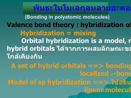 พันธะในโมเลกุลหลายอะตอม (Bonding in polyatomic molecules) Valence bond theory : hybridization of atomic orbital (ao s ) Hybridization = mixing Orbital.