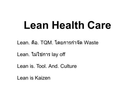 Lean Health Care Lean. คือ. TQM. โดยการกำจัด Waste Lean. ไม่ใช่การ lay off Lean is. Tool. And. Culture Lean is Kaizen.