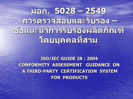 ISO/IEC GUIDE 28 : 2004 CONFORMITY ASSESSMENT GUIDANCE ON A THIRD-PARTY CERTIFICATION SYSTEM A THIRD-PARTY CERTIFICATION SYSTEM FOR PRODUCTS มอก. 5028.